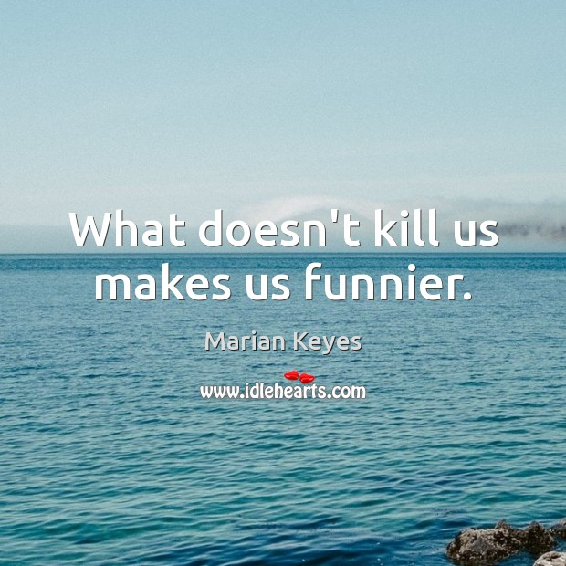 What doesn't kill us makes us funnier. Image