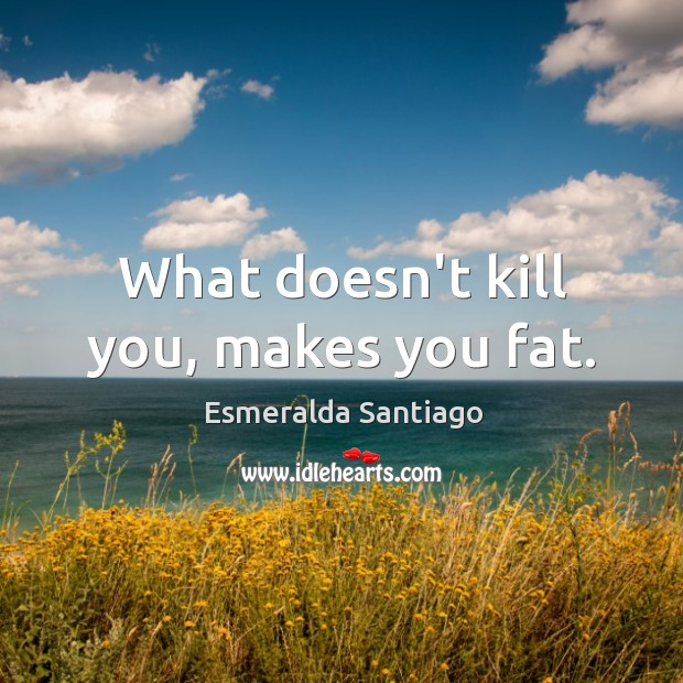 What doesn't kill you, makes you fat. Image
