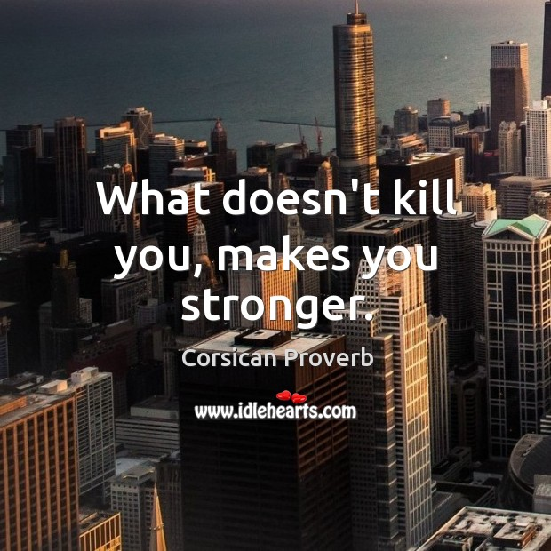 Image, What doesn't kill you, makes you stronger.