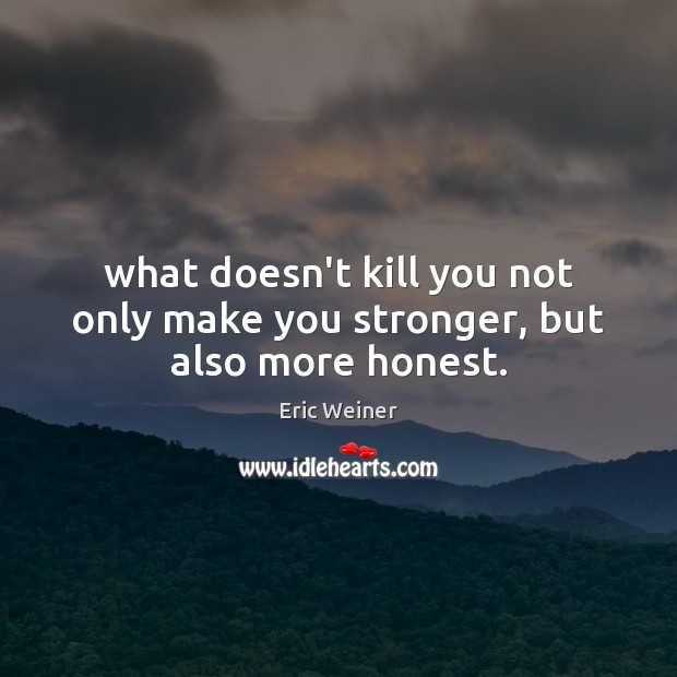 What doesn't kill you not only make you stronger, but also more honest. Eric Weiner Picture Quote