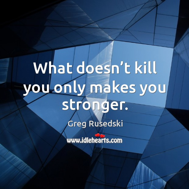 What doesn't kill you only makes you stronger. Image