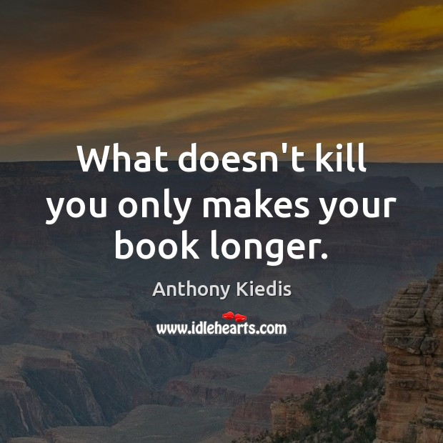Image, What doesn't kill you only makes your book longer.