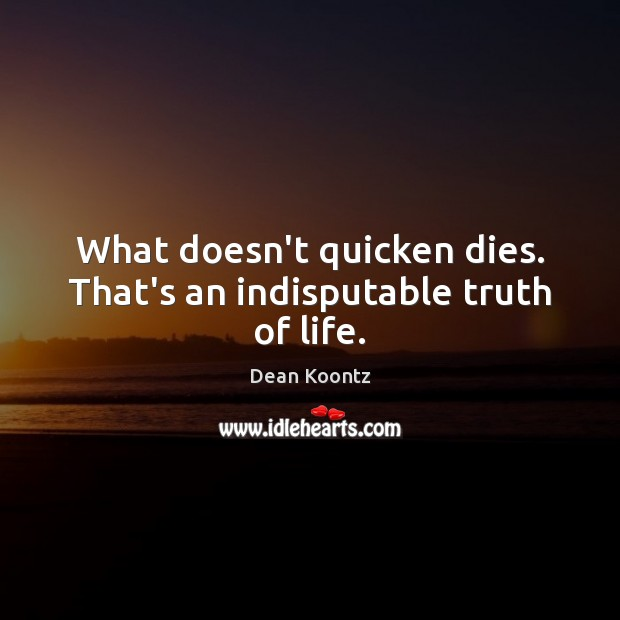 What doesn't quicken dies. That's an indisputable truth of life. Dean Koontz Picture Quote