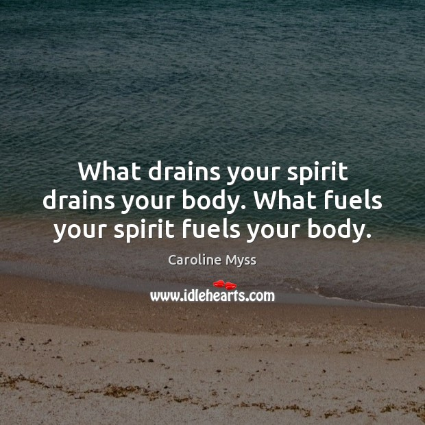 What drains your spirit drains your body. What fuels your spirit fuels your body. Caroline Myss Picture Quote