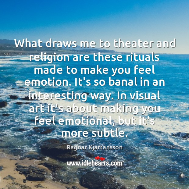 Image, What draws me to theater and religion are these rituals made to