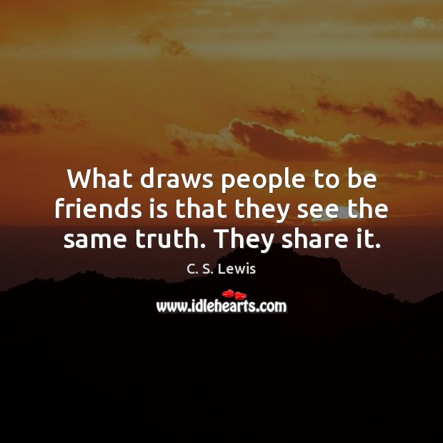 What draws people to be friends is that they see the same truth. They share it. Image