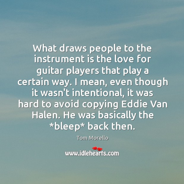 What draws people to the instrument is the love for guitar players Tom Morello Picture Quote
