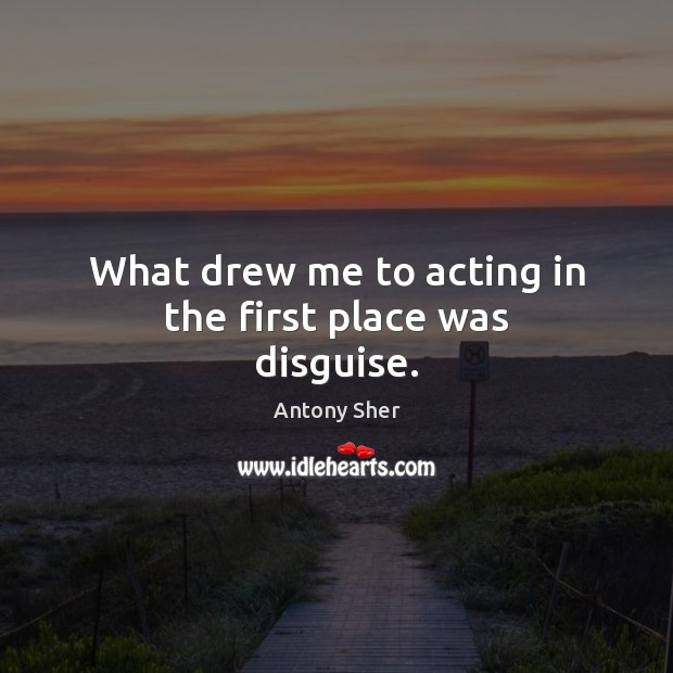 What drew me to acting in the first place was disguise. Image