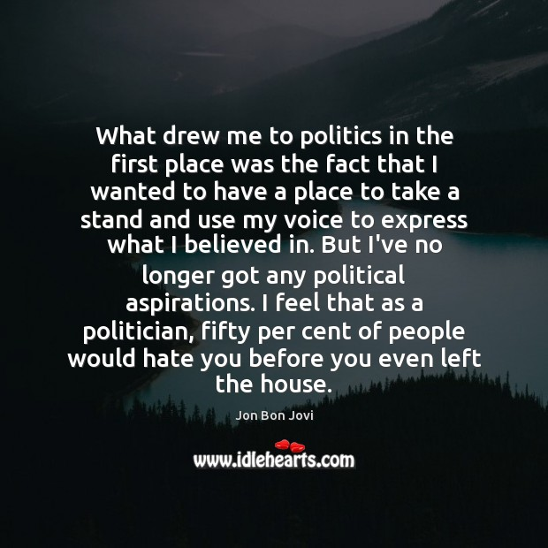 What drew me to politics in the first place was the fact Image