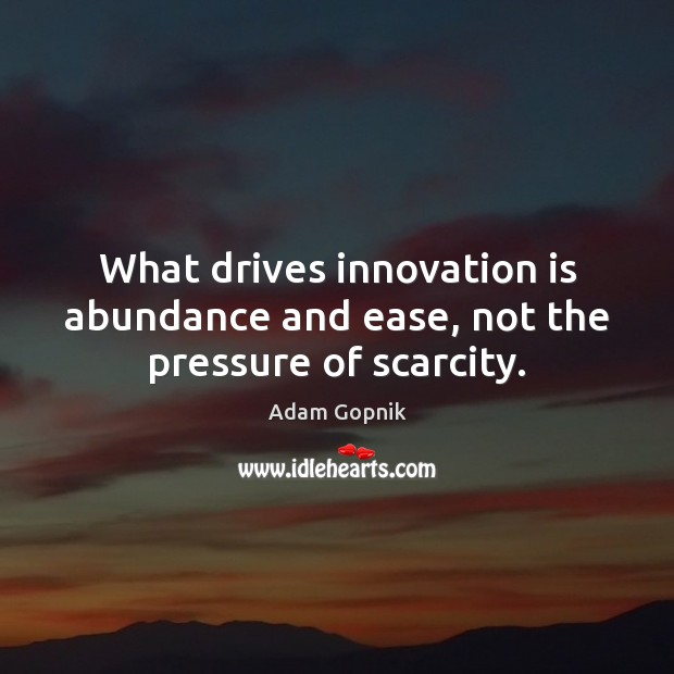 What drives innovation is abundance and ease, not the pressure of scarcity. Innovation Quotes Image