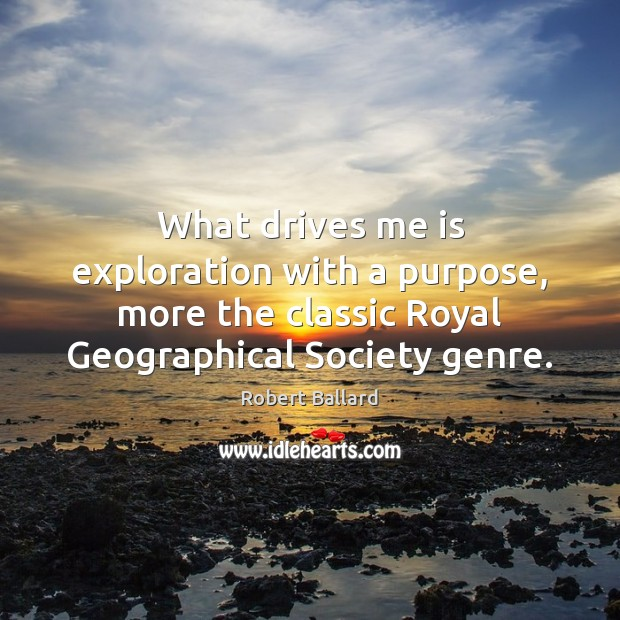 What drives me is exploration with a purpose, more the classic Royal Image