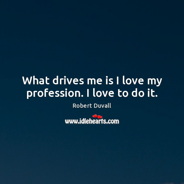 What drives me is I love my profession. I love to do it. Robert Duvall Picture Quote