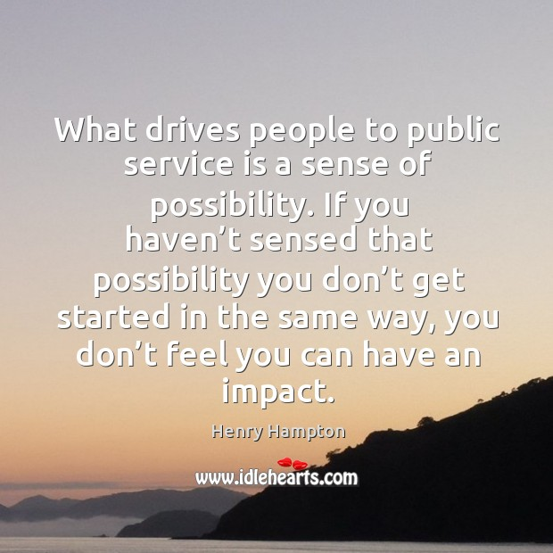 What drives people to public service is a sense of possibility. Image