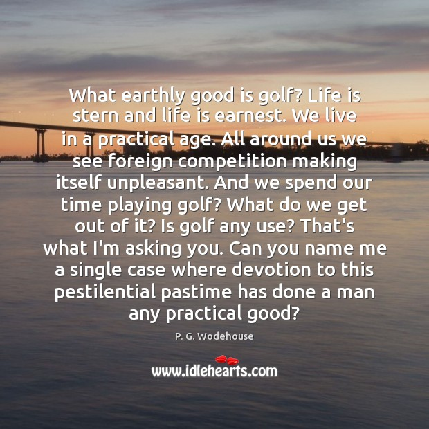 What earthly good is golf? Life is stern and life is earnest. Image