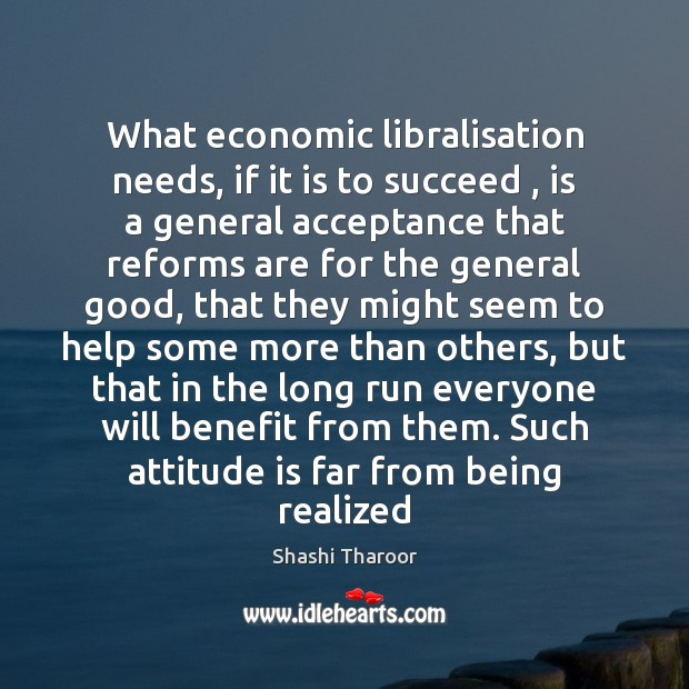 What economic libralisation needs, if it is to succeed , is a general Shashi Tharoor Picture Quote