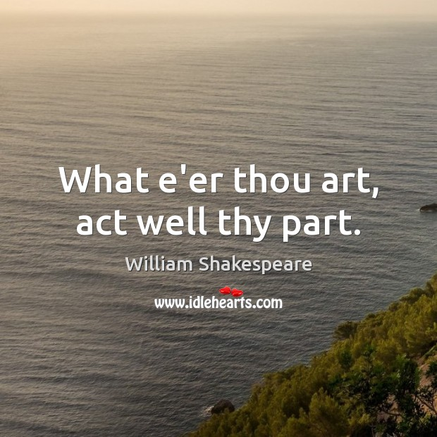 Image, What e'er thou art, act well thy part.