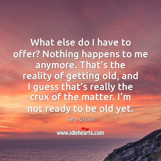 What else do I have to offer? Nothing happens to me anymore. Sara Gruen Picture Quote