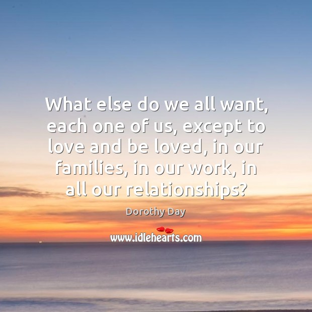 Dorothy Day Picture Quote image saying: What else do we all want, each one of us, except to