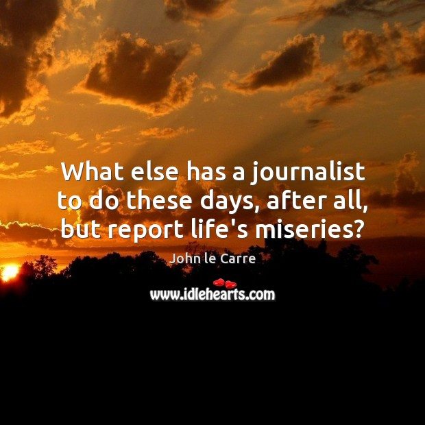 What else has a journalist to do these days, after all, but report life's miseries? Image
