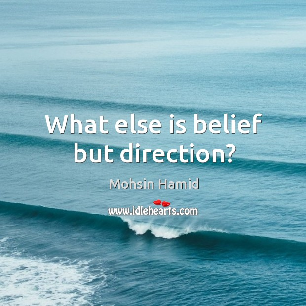 What else is belief but direction? Image