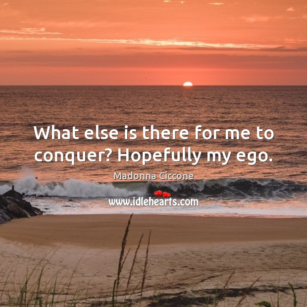 What else is there for me to conquer? Hopefully my ego. Image