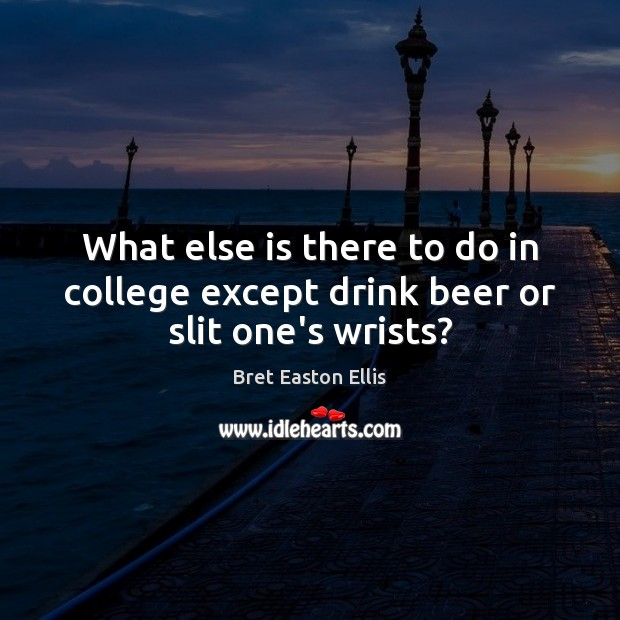 What else is there to do in college except drink beer or slit one's wrists? Bret Easton Ellis Picture Quote