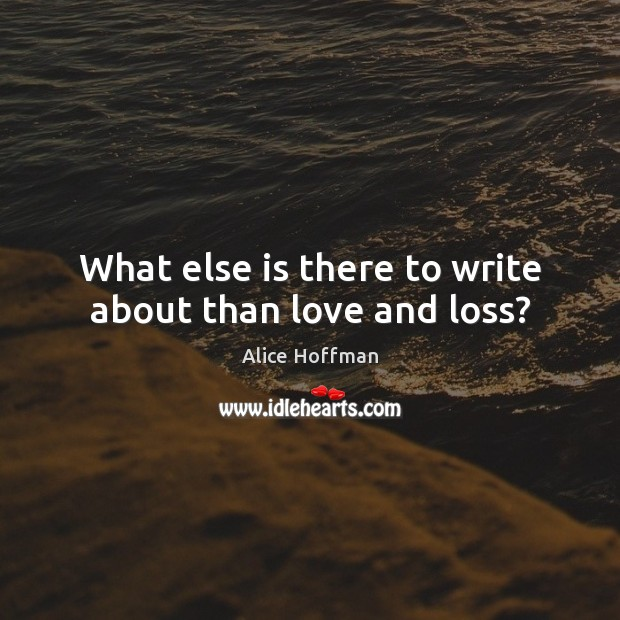 What else is there to write about than love and loss? Image