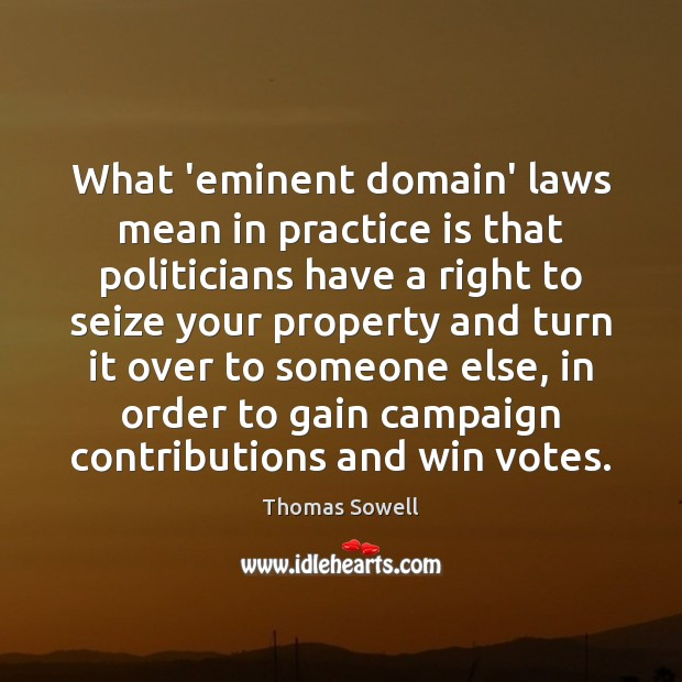 What 'eminent domain' laws mean in practice is that politicians have a Thomas Sowell Picture Quote