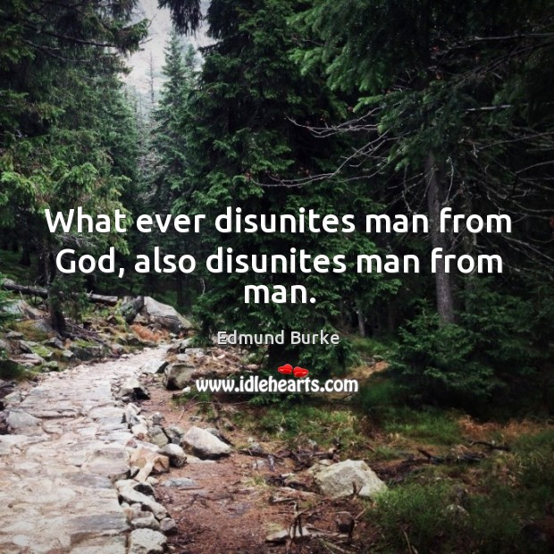Image, What ever disunites man from God, also disunites man from man.