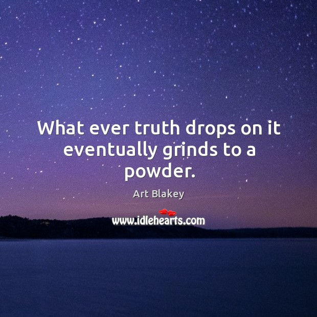 What ever truth drops on it eventually grinds to a powder. Image