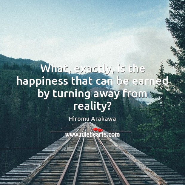 What, exactly, is the happiness that can be earned by turning away from reality? Hiromu Arakawa Picture Quote