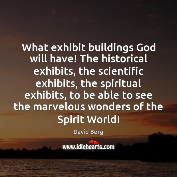What exhibit buildings God will have! The historical exhibits, the scientific exhibits, David Berg Picture Quote