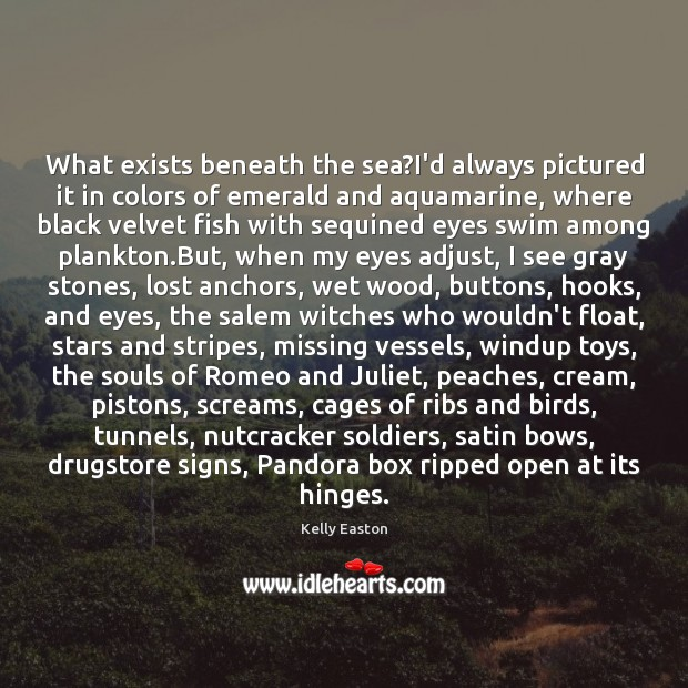 What exists beneath the sea?I'd always pictured it in colors of Image