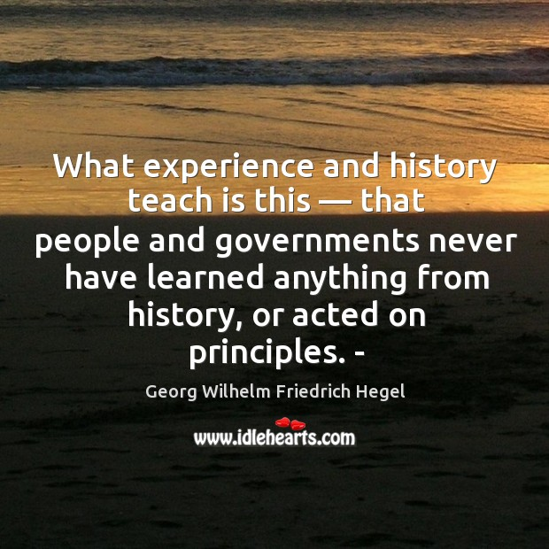 What experience and history teach is this — that people and governments never have learned anything from history Image