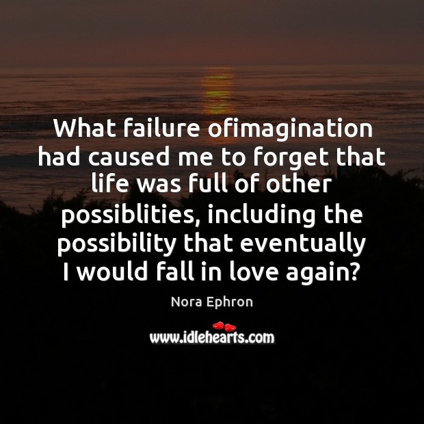 What failure ofimagination had caused me to forget that life was full Nora Ephron Picture Quote
