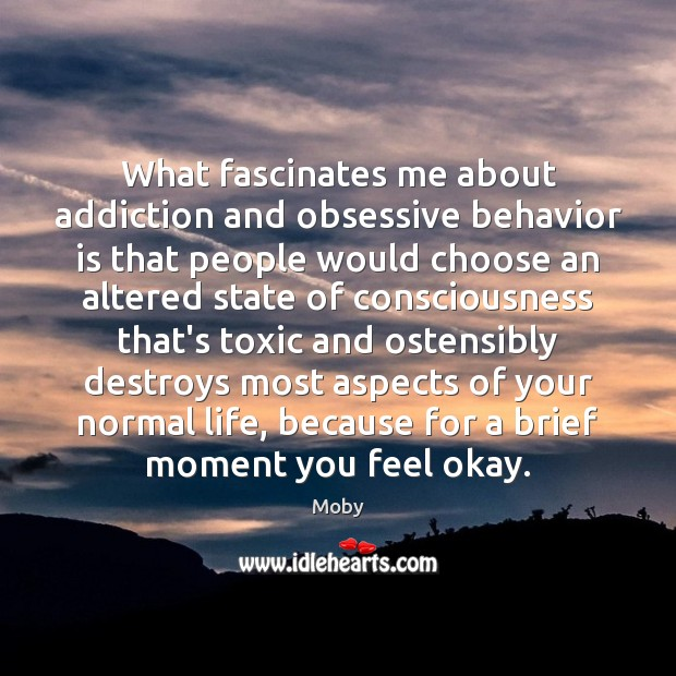 What fascinates me about addiction and obsessive behavior is that people would Image