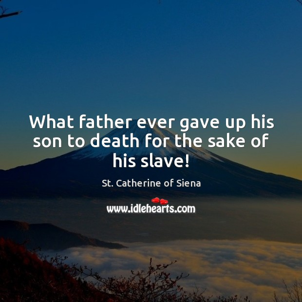 Image, What father ever gave up his son to death for the sake of his slave!