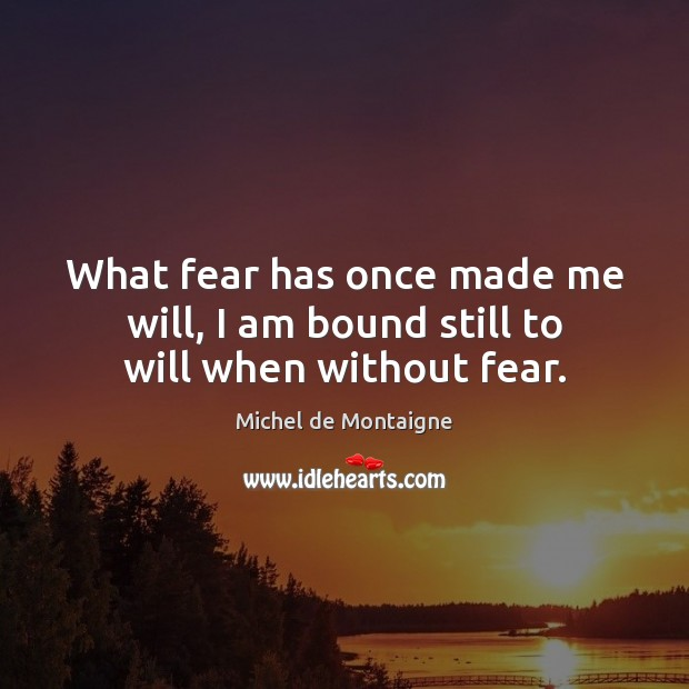 Image, What fear has once made me will, I am bound still to will when without fear.