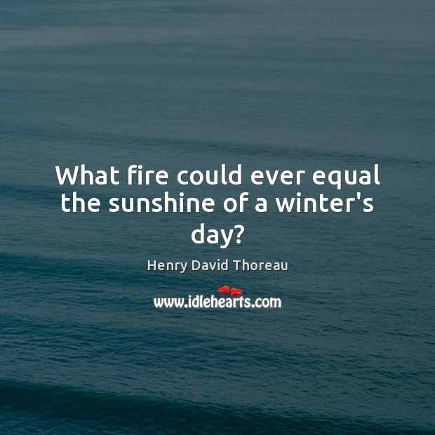 What fire could ever equal the sunshine of a winter's day? Image