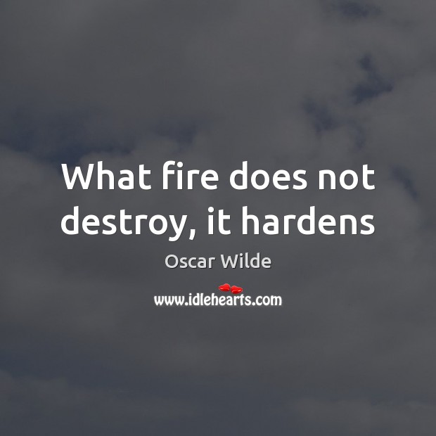 What fire does not destroy, it hardens Oscar Wilde Picture Quote