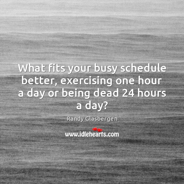 Randy Glasbergen Picture Quote image saying: What fits your busy schedule better, exercising one hour a day or
