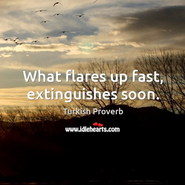What flares up fast, extinguishes soon. Turkish Proverbs Image