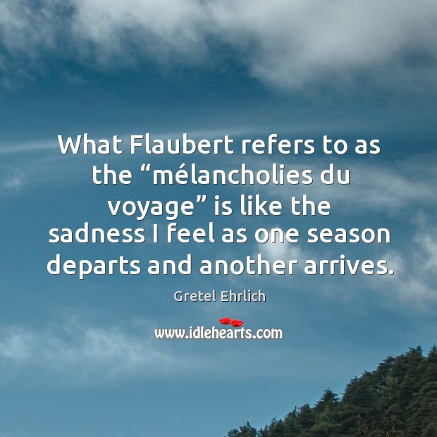 "What Flaubert refers to as the ""mélancholies du voyage"" is like Gretel Ehrlich Picture Quote"