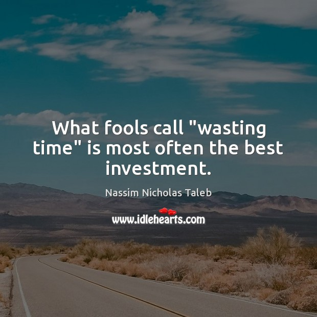 """What fools call """"wasting time"""" is most often the best investment. Image"""
