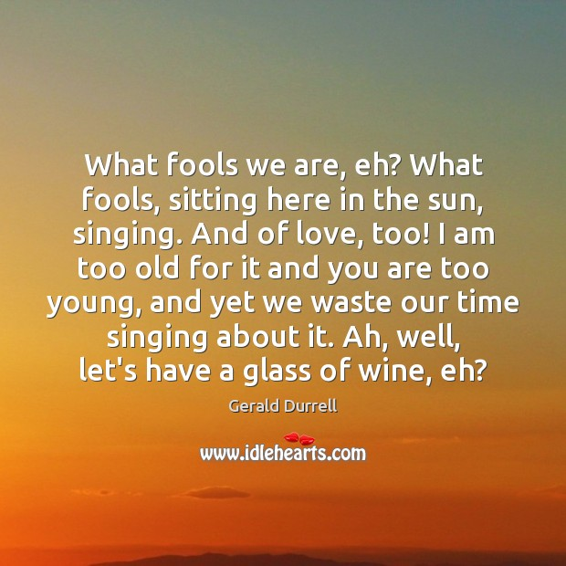 Image, What fools we are, eh? What fools, sitting here in the sun,