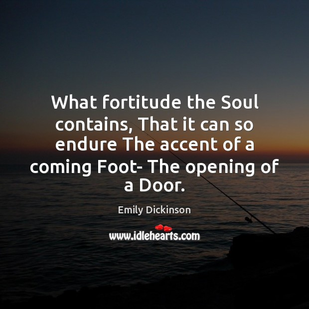 What fortitude the Soul contains, That it can so endure The accent Emily Dickinson Picture Quote