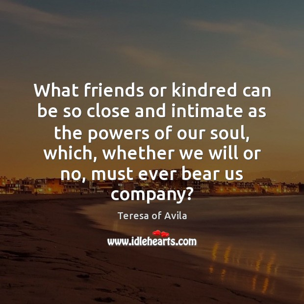 What friends or kindred can be so close and intimate as the Teresa of Avila Picture Quote