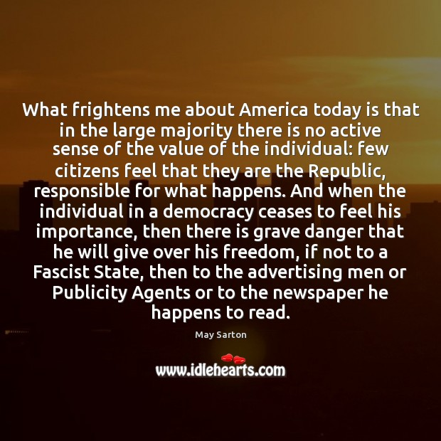 What frightens me about America today is that in the large majority May Sarton Picture Quote