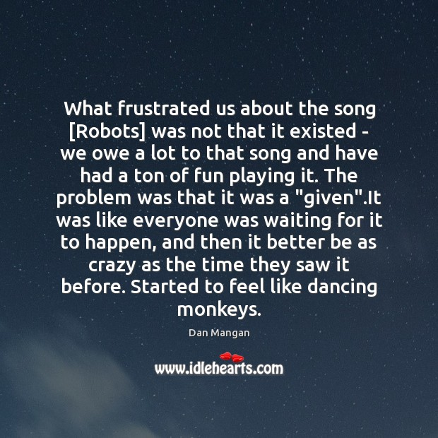 What frustrated us about the song [Robots] was not that it existed Image