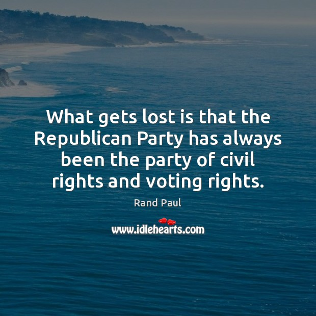 What gets lost is that the Republican Party has always been the Vote Quotes Image
